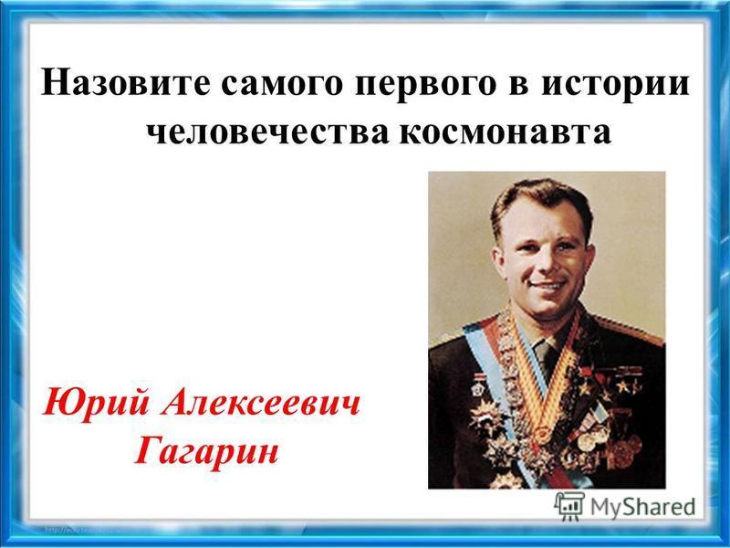 Назовите самого первого в истории человечества космонавта Юрий Алексеевич Гагарин
