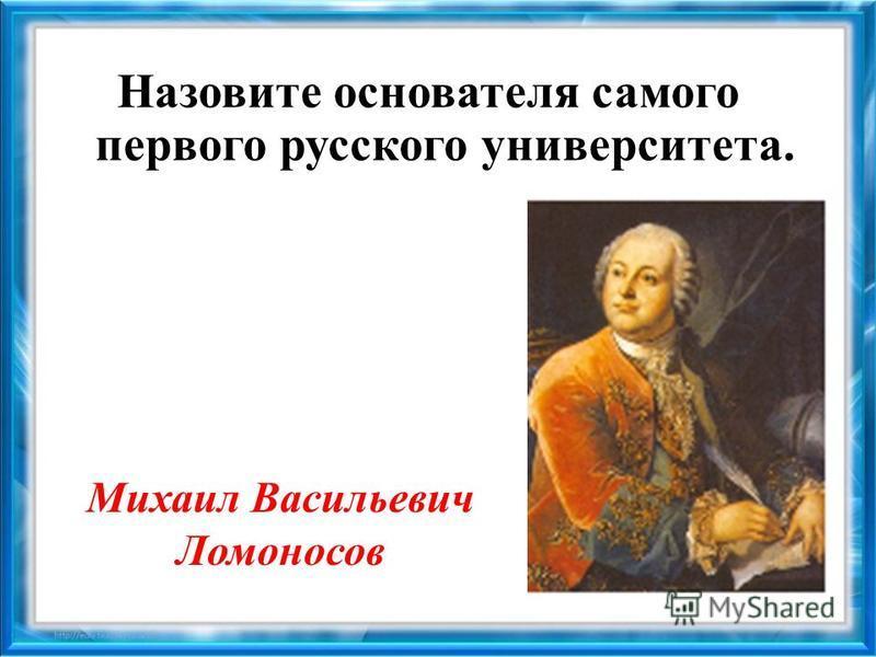 Назовите основателя самого первого русского университета. Михаил Васильевич Ломоносов