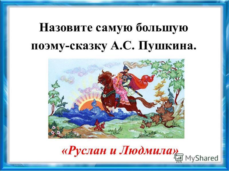 Назовите самую большую поэму-сказку А.С. Пушкина. «Руслан и Людмила»