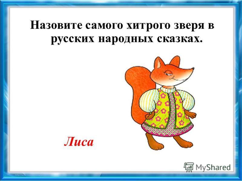 Назовите самого хитрого зверя в русских народных сказках. Лиса