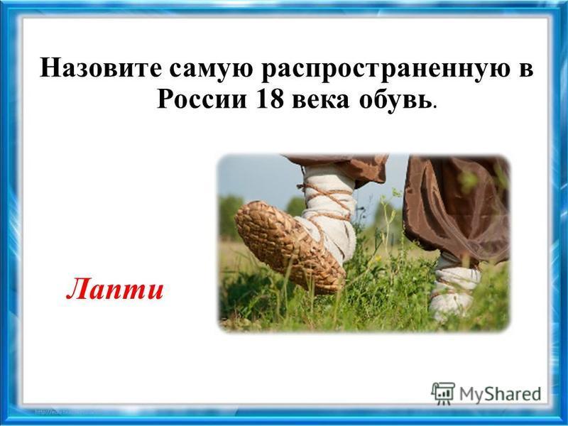 Назовите самую распространенную в России 18 века обувь. Лапти