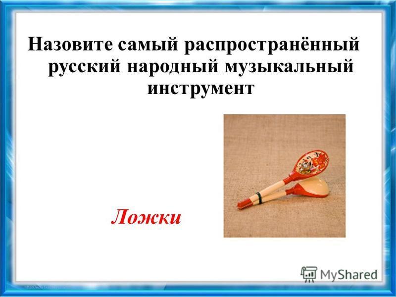 Назовите самый распространённый русский народный музыкальный инструмент Ложки