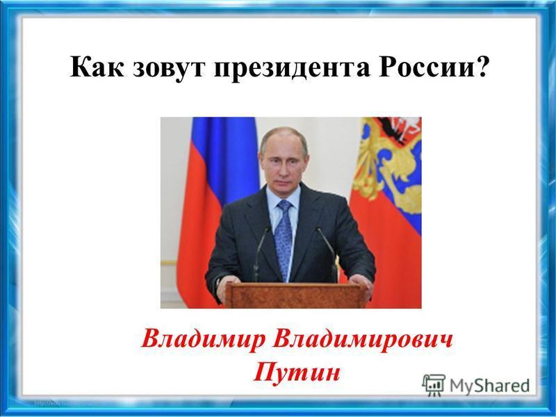 Как зовут президента России? Владимир Владимирович Путин