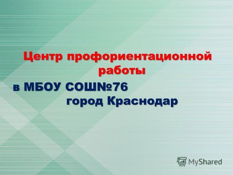 Центр профориентационной работы в МБОУ СОШ76 город Краснодар