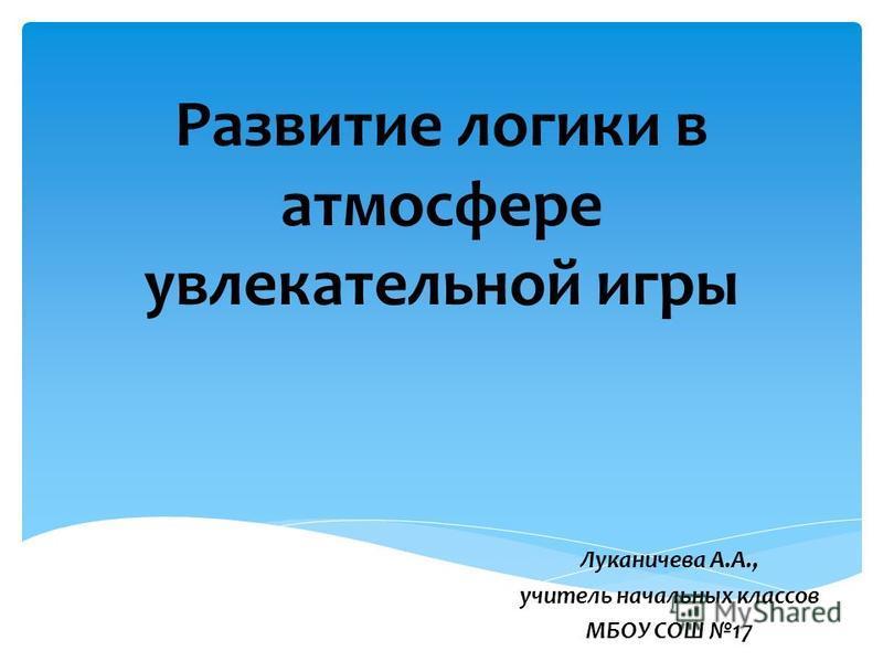 Развитие логики в атмосфере увлекательной игры Луканичева А.А., учитель начальных классов МБОУ СОШ 17