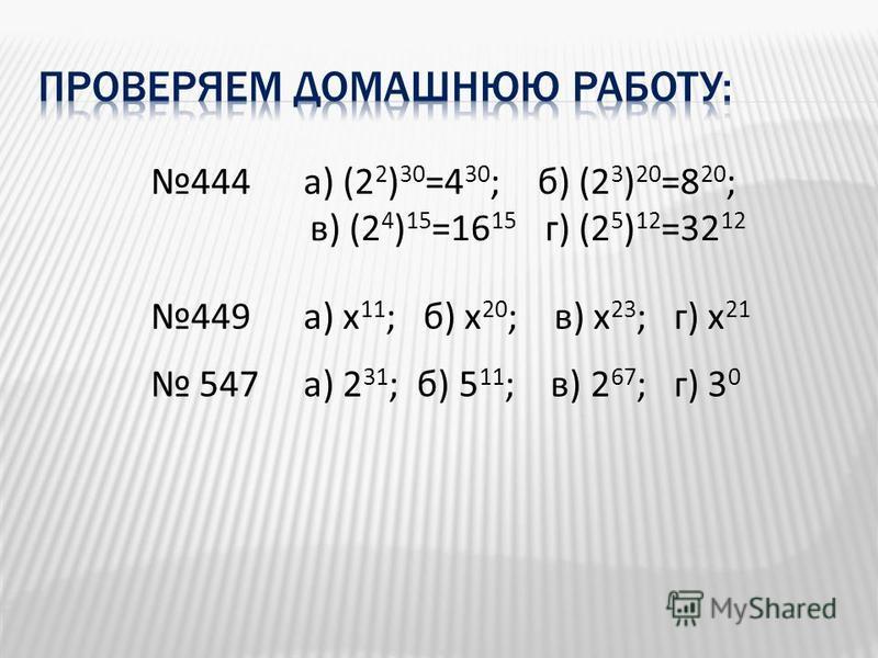 444 а) (2 2 ) 30 =4 30 ; б) (2 3 ) 20 =8 20 ; в) (2 4 ) 15 =16 15 г) (2 5 ) 12 =32 12 449 а) х 11 ; б) х 20 ; в) х 23 ; г) х 21 547 а) 2 31 ; б) 5 11 ; в) 2 67 ; г) 3 0