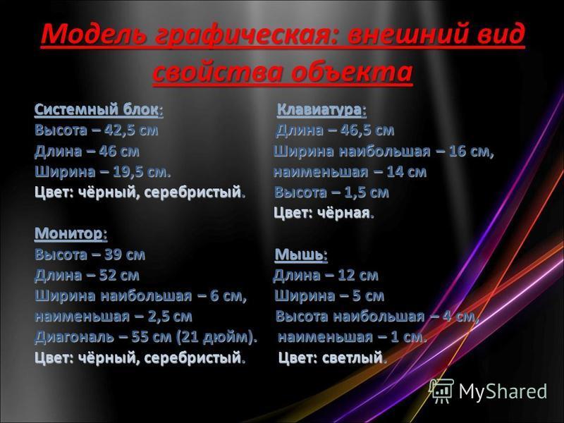 Модель графическая: внешний вид свойства объекта Системный блок: Клавиатура: Высота – 42,5 см Длина – 46,5 см Длина – 46 см Ширина наибольшая – 16 см, Ширина – 19,5 см. наименьшая – 14 см Цвет: чёрный, серебристый. Высота – 1,5 см Цвет: чёрная. Цвет: