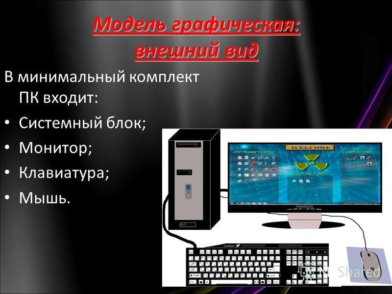 Модель графическая: внешний вид В минимальный комплект ПК входит: Системный блок; Монитор; Клавиатура; Мышь.