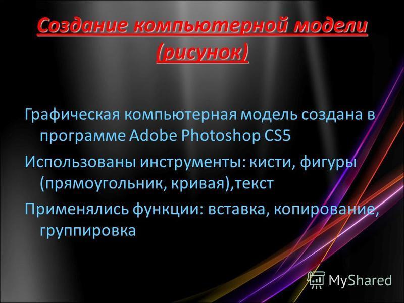 Создание компьютерной модели (рисунок) Графическая компьютерная модель создана в программе Adobe Photoshop CS5 Использованы инструменты: кисти, фигуры (прямоугольник, кривая),текст Применялись функции: вставка, копирование, группировка