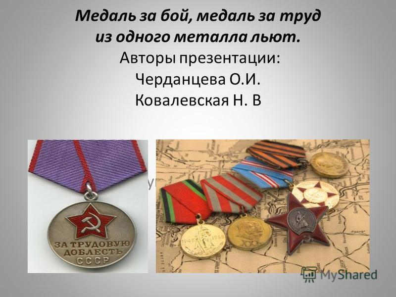 Медаль за бой, медаль за труд из одного металла льют. Авторы презентации: Черданцева О.И. Ковалевская Н. В За трудовую доблесть и военную медаль,
