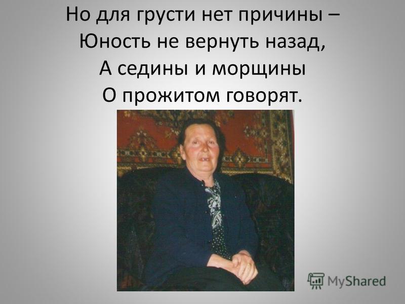 Но для грусти нет причины – Юность не вернуть назад, А седины и морщины О прожитом говорят.