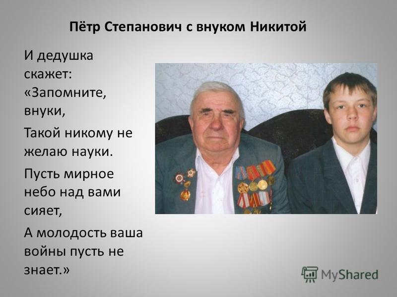 Пётр Степанович с внуком Никитой И дедушка скажет: «Запомните, внуки, Такой никому не желаю науки. Пусть мирное небо над вами сияет, А молодость ваша войны пусть не знает.»