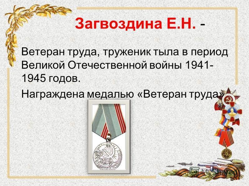 Загвоздина Е.Н. - Ветеран труда, труженик тыла в период Великой Отечественной войны 1941- 1945 годов. Награждена медалью «Ветеран труда»