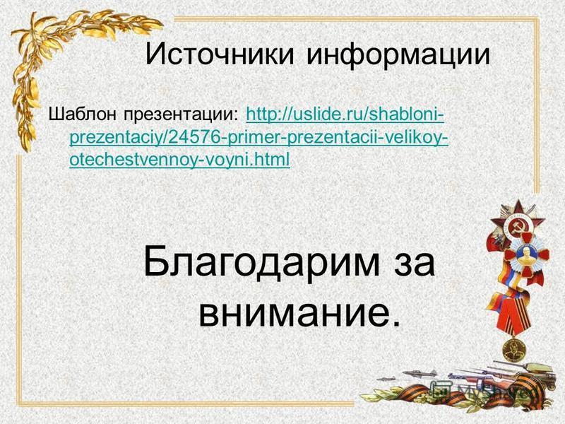 Источники информации Шаблон презентации: http://uslide.ru/shabloni- prezentaciy/24576-primer-prezentacii-velikoy- otechestvennoy-voyni.htmlhttp://uslide.ru/shabloni- prezentaciy/24576-primer-prezentacii-velikoy- otechestvennoy-voyni.html Благодарим з
