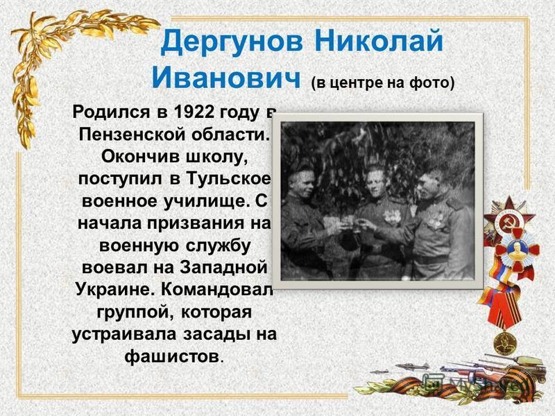 Дергунов Николай Иванович (в центре на фото) Родился в 1922 году в Пензенской области. Окончив школу, поступил в Тульское военное училище. С начала призвания на военную службу воевал на Западной Украине. Командовал группой, которая устраивала засады