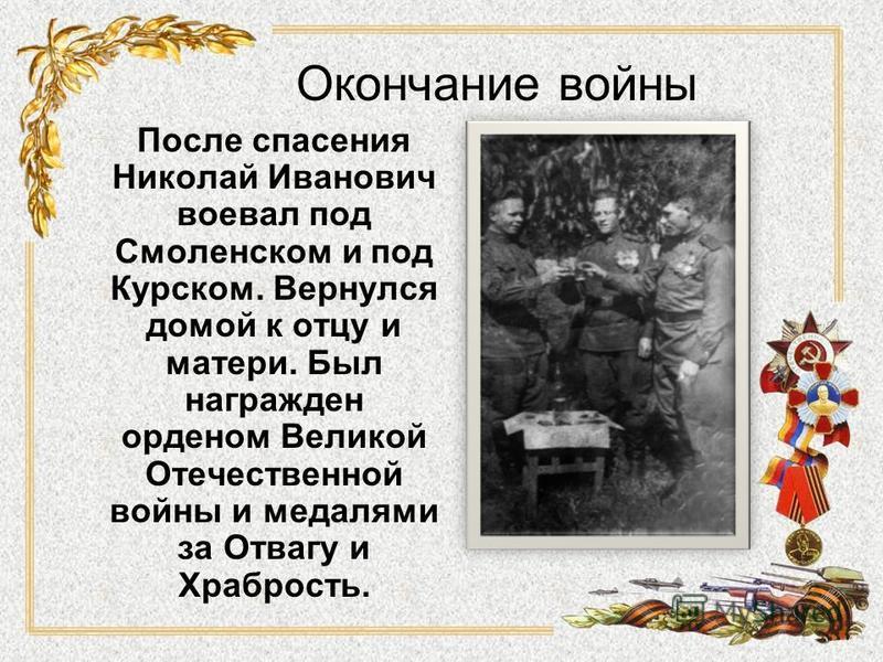 Окончание войны После спасения Николай Иванович воевал под Смоленском и под Курском. Вернулся домой к отцу и матери. Был награжден орденом Великой Отечественной войны и медалями за Отвагу и Храбрость.