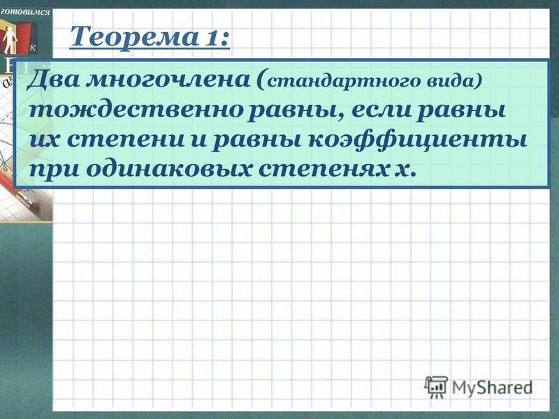 Теорема 1: Два многочлена ( стандартного вида) тождественно равны, если равны их степени и равны коэффициенты при одинаковых степенях х.