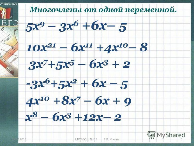09.10.2015МОУ СОШ 25 Е.В. Малая 7 5 х 9 – 3 х 6 +6 х– 5 3 х 7 +5 х 5 – 6 х 3 + 2 10 х 21 – 6 х 11 +4 х 10 – 8 -3 х 6 +5 х 2 + 6 х – 5 4 х 10 +8 х 7 – 6 х + 9 х 8 – 6 х 3 +12 х– 2 Многочлены от одной переменной.