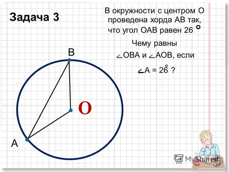 В окружности с центром О проведена хорда АВ так, что угол ОАВ равен 26 ° Чему равны ے ОВА и ے АОВ, если ے А = 26 ̊ ? О 12 А В Задача 3