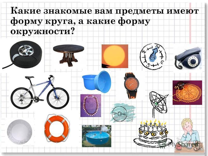 Какие знакомые вам предметы имеют форму круга, а какие форму окружности? 18