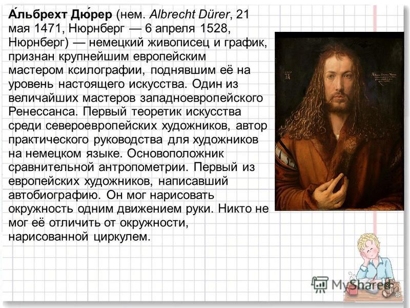 8 А́льбрехт Дю́рер (нем. Albrecht Dürer, 21 мая 1471, Нюрнберг 6 апреля 1528, Нюрнберг) немецкий живописец и график, признан крупнейшим европейским мастером ксилографии, поднявшим её на уровень настоящего искусства. Один из величайших мастеров западн