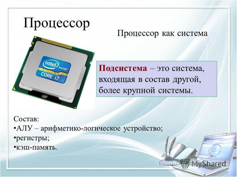 Процессор Процессор как система Состав: АЛУ – арифметико-логическое устройство; регистры; кэш-память. Подсистема – это система, входящая в состав другой, более крупной системы.