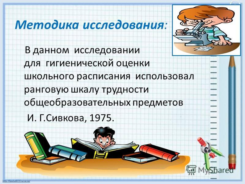 Методика исследования: В данном исследовании для гигиенической оценки школьного расписания использовал ранговую шкалу трудности общеобразовательных предметов И. Г.Сивкова, 1975.