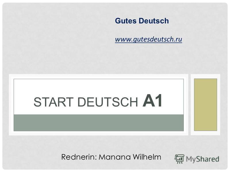 START DEUTSCH А1 Gutes Deutsch www.gutesdeutsch.ru Rednerin: Manana Wilhelm