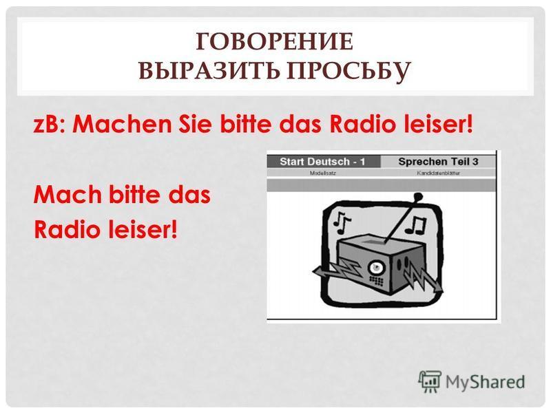 ГОВОРЕНИЕ ВЫРАЗИТЬ ПРОСЬБУ zB: Machen Sie bitte das Radio leiser! Mach bitte das Radio leiser!