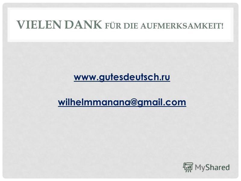 VIELEN DANK FÜR DIE AUFMERKSAMKEIT! www.gutesdeutsch.ru wilhelmmanana@gmail.com