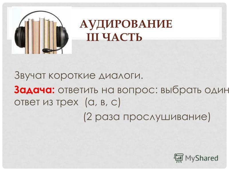 АУДИРОВАНИЕ III ЧАСТЬ Звучат короткие диалоги. Задача: ответить на вопрос: выбрать один ответ из трех (а, в, с) (2 раза прослушивание)