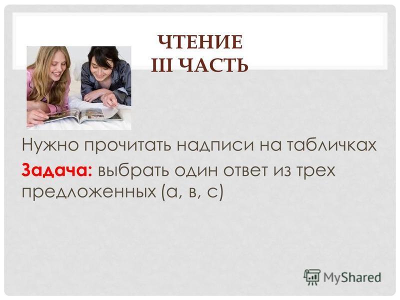 ЧТЕНИЕ III ЧАСТЬ Нужно прочитать надписи на табличках Задача: выбрать один ответ из трех предложенных (а, в, с)