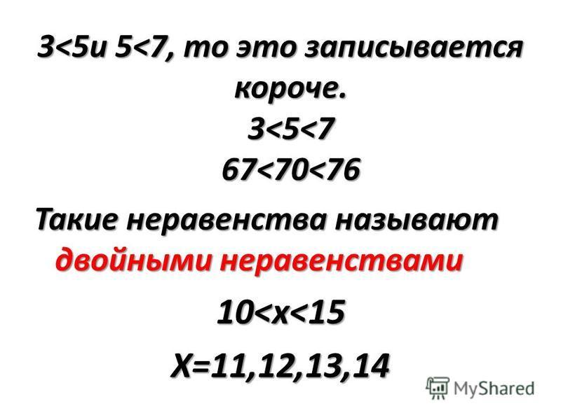 3<5 и 5<7, то это записывается короче. 3<5<7 67<70<76 Такие неравенства называют двойными неравенствами 10<x<15 X=11,12,13,14