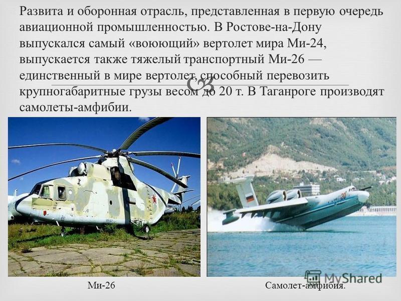 Развита и оборонная отрасль, представленная в первую очередь авиационной промышленностью. В Ростове - на - Дону выпускался самый « воюющий » вертолет мира Ми -24, выпускается также тяжелый транспортный Ми -26 единственный в мире вертолет, способный п