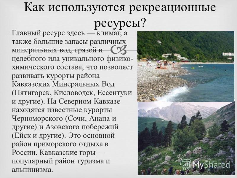 Главный ресурс здесь климат, а также большие запасы различных минеральных вод, грязей и целебного ила уникального физико - химического состава, что позволяет развивать курорты района Кавказских Минеральных Вод ( Пятигорск, Кисловодск, Ессентуки и дру