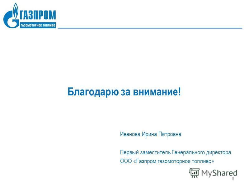 Благодарю за внимание! Иванова Ирина Петровна Первый заместитель Генерального директора ООО «Газпром газомоторное топливо» 9