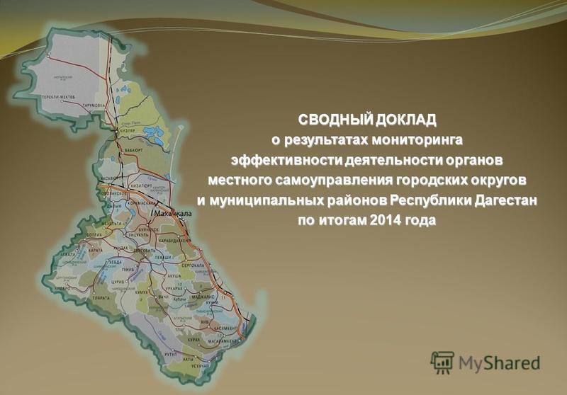 СВОДНЫЙ ДОКЛАД о результатах мониторинга эффективности деятельности органов местного самоуправления городских округов и муниципальных районов Республики Дагестан по итогам 2014 года