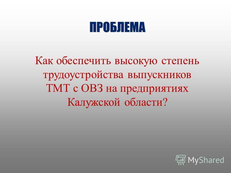 ПРОБЛЕМА Как обеспечить высокую степень трудоустройства выпускников ТМТ с ОВЗ на предприятиях Калужской области?