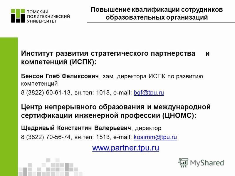 Институт развития стратегического партнерства и компетенций (ИСПК): Бенсон Глеб Феликсович, зам. директора ИСПК по развитию компетенций 8 (3822) 60-61-13, вн.тел: 1018, e-mail: bgf@tpu.rubgf@tpu.ru Центр непрерывного образования и международной серти