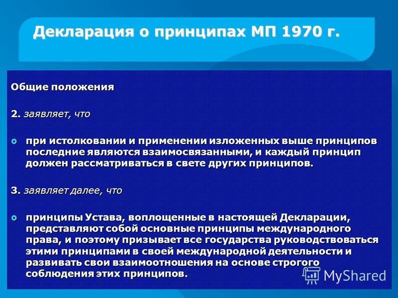 Декларация о принципах МП 1970 г. Общие положения 2. заявляет, что при истолковании и применении изложенных выше принципов последние являются взаимосвязанными, и каждый принцип должен рассматриваться в свете других принципов. при истолковании и приме