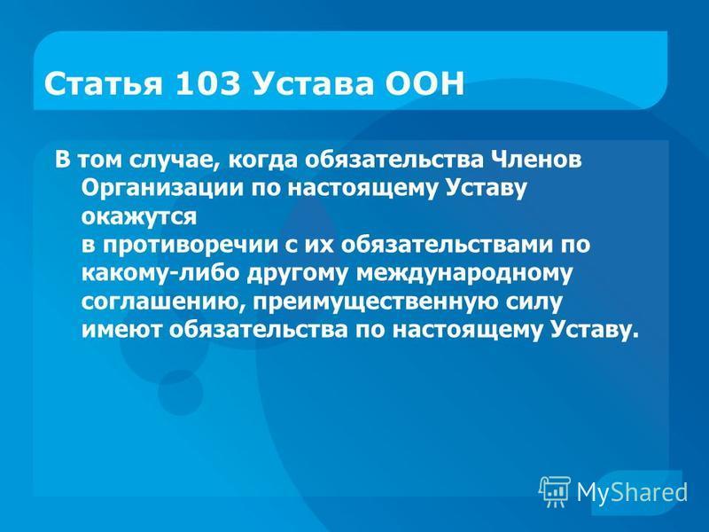 Статья 103 Устава ООН В том случае, когда обязательства Членов Организации по настоящему Уставу окажутся в противоречии с их обязательствами по какому-либо другому международному соглашению, преимущественную силу имеют обязательства по настоящему Уст