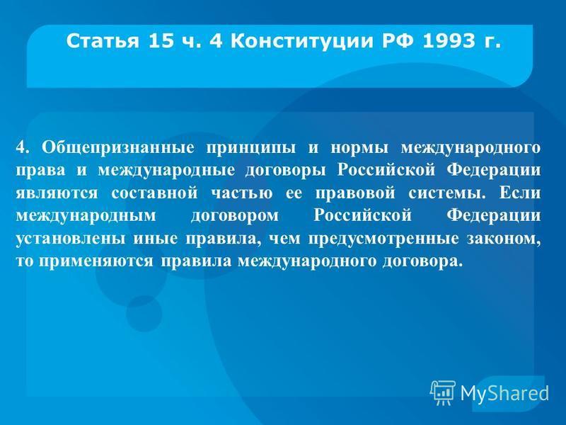 Статья 15 ч. 4 Конституции РФ 1993 г. 4. Общепризнанные принципы и нормы международного права и международные договоры Российской Федерации являются составной частью ее правовой системы. Если международным договором Российской Федерации установлены и