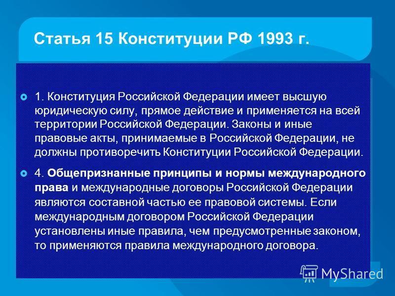 Статья 15 Конституции РФ 1993 г. 1. Конституция Российской Федерации имеет высшую юридическую силу, прямое действие и применяется на всей территории Российской Федерации. Законы и иные правовые акты, принимаемые в Российской Федерации, не должны прот