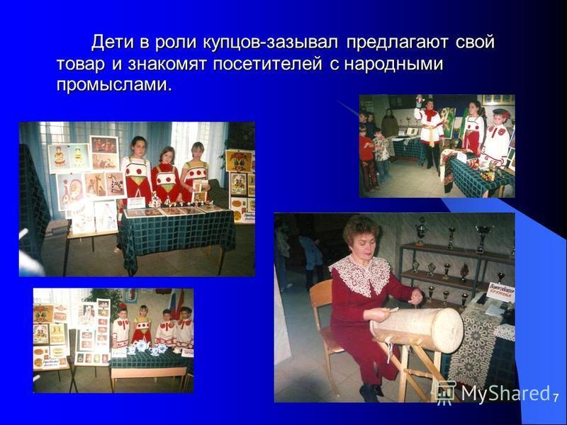7 Дети в роли купцов-зазывал предлагают свой товар и знакомят посетителей с народными промыслами.