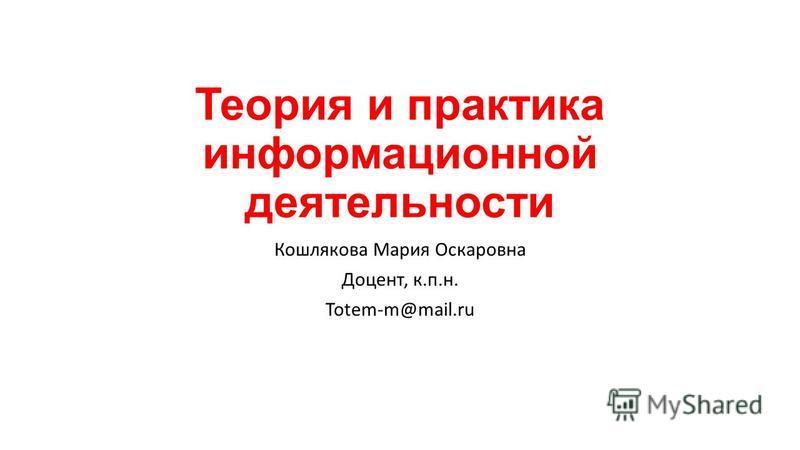 Теория и практика информационной деятельности Кошлякова Мария Оскаровна Доцент, к.п.н. Totem-m@mail.ru