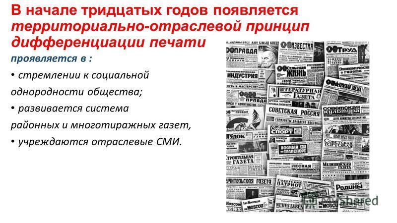 В начале тридцатых годов появляется территориально-отраслевой принцип дифференциации печати проявляется в : стремлении к социальной однородности общества; развивается система районных и многотиражных газет, учреждаются отраслевые СМИ.
