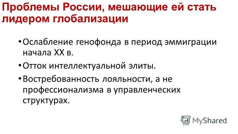 Проблемы России, мешающие ей стать лидером глобализации Ослабление генофонда в период эммиграции начала ХХ в. Отток интеллектуальной элиты. Востребованность лояльности, а не профессиенализма в управленческих структурах.