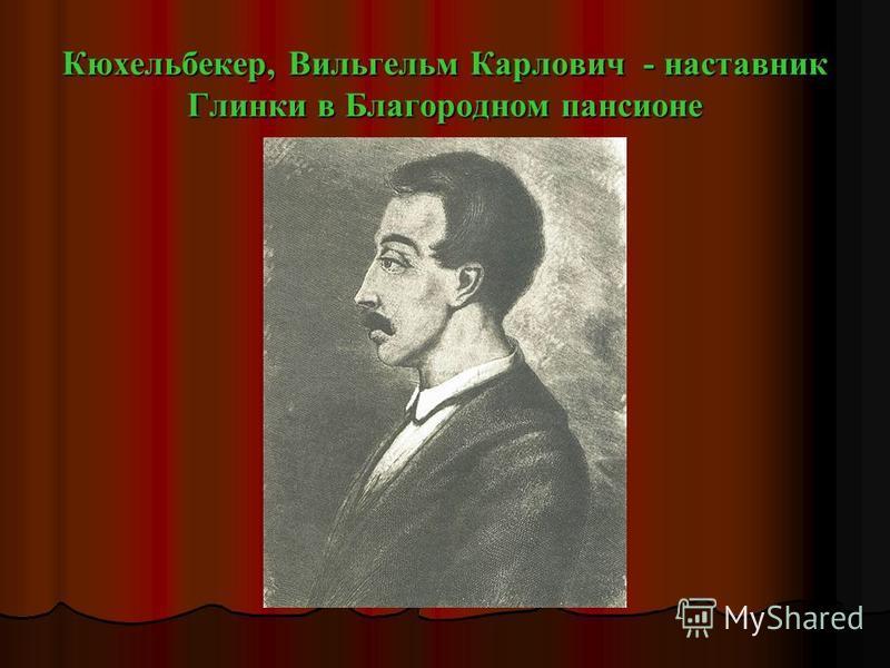 Кюхельбекер, Вильгельм Карлович - наставник Глинки в Благородном пансионе