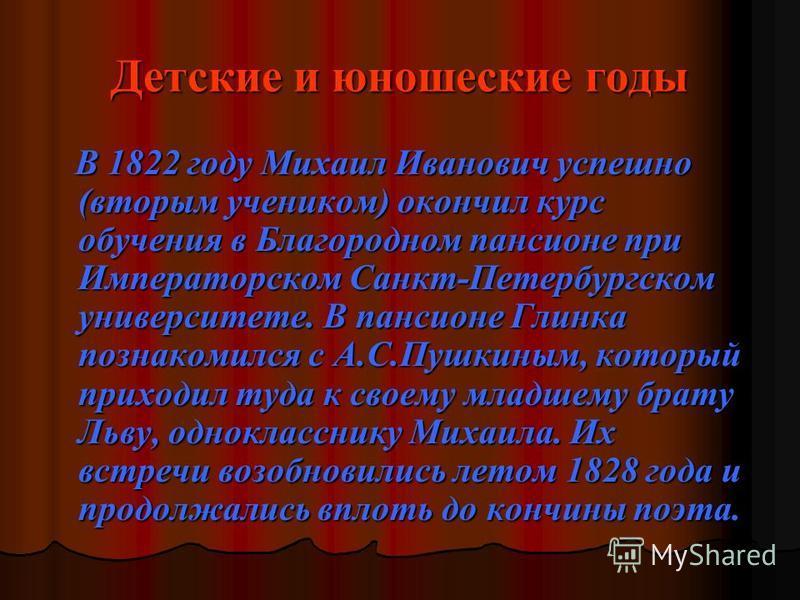 Детские и юношеские годы В 1822 году Михаил Иванович успешно (вторым учеником) окончил курс обучения в Благородном пансионе при Императорском Санкт-Петербургском университете. В пансионе Глинка познакомился с А.С.Пушкиным, который приходил туда к сво