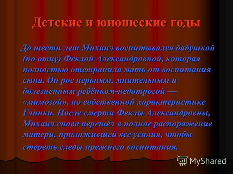 Детские и юношеские годы До шести лет Михаил воспитывался бабушкой (по отцу) Феклой Александровной, которая полностью отстранила мать от воспитания сына. Он рос нервным, мнительным и болезненным ребёнком-недотрогой «мимозой», по собственной характери